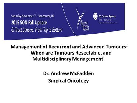 Management of Recurrent and Advanced Tumours: When are Tumours Resectable, and Multidisciplinary Management Dr. Andrew McFadden Surgical Oncology.