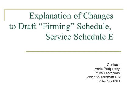 "Explanation of Changes to Draft ""Firming"" Schedule, Service Schedule E Contact: Arnie Podgorsky Mike Thompson Wright & Talisman PC 202-393-1200."