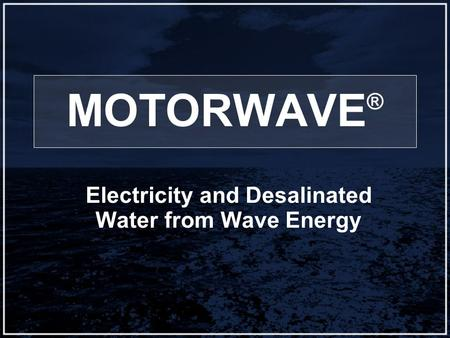 MOTORWAVE ® Electricity and Desalinated Water from Wave Energy.