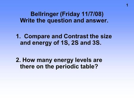 1 Bellringer (Friday 11/7/08) Write the question and answer. 1. Compare and Contrast the size and energy of 1S, 2S and 3S. 2. How many energy levels are.