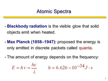 1 Atomic Spectra Blackbody radiation is the visible glow that solid objects emit when heated. Max Planck (1858–1947): proposed the energy is only emitted.