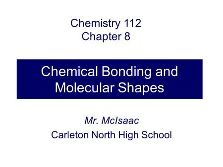 Chemical Bonding and Molecular Shapes Mr. McIsaac Carleton North High School Chemistry 112 Chapter 8.