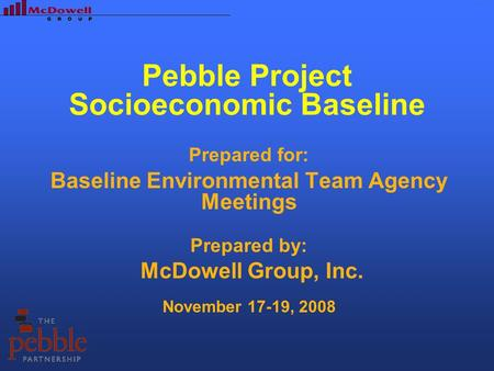 Pebble Project Socioeconomic Baseline Prepared for: Baseline Environmental Team Agency Meetings Prepared by: McDowell Group, Inc. November 17-19, 2008.