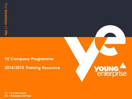 The business of life YE Company Programme 2014/2015 Training Resource CL = Centre Lead BA = Business Adviser.
