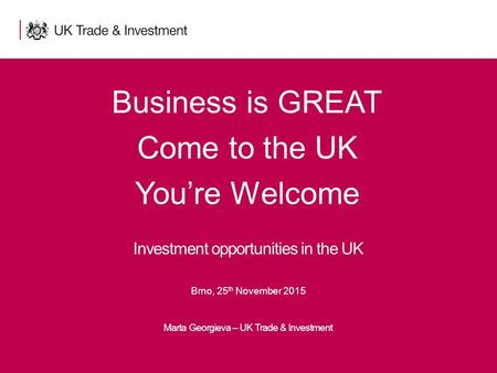 1Presentation title - edit in the Master slide Business is GREAT Come to the UK You're Welcome Marta Georgieva – UK Trade & Investment Investment opportunities.