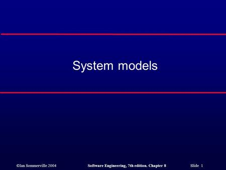 ©Ian Sommerville 2004Software Engineering, 7th edition. Chapter 8 Slide 1 System models.
