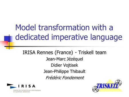 Model transformation with a dedicated imperative language IRISA Rennes (France) - Triskell team Jean-Marc Jézéquel Didier Vojtisek Jean-Philippe Thibault.