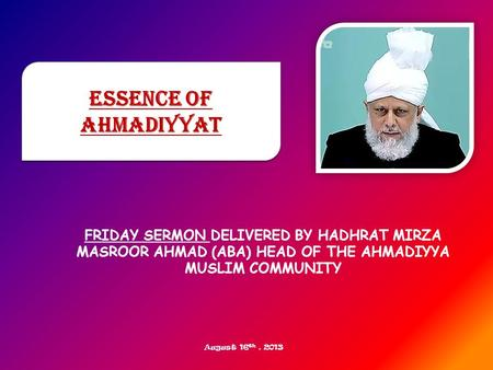 FRIDAY SERMON DELIVERED BY HADHRAT MIRZA MASROOR AHMAD (ABA) HEAD OF THE AHMADIYYA MUSLIM COMMUNITY Essence of Ahmadiyyat August 16 th, 2013.
