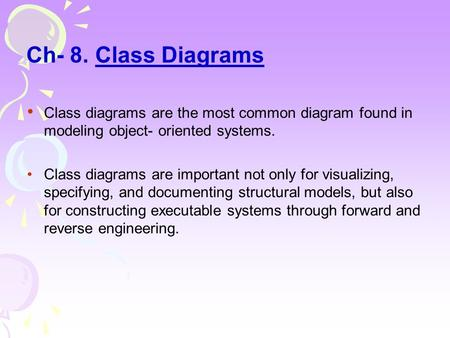 Ch- 8. Class Diagrams Class diagrams are the most common diagram found in modeling object- oriented systems. Class diagrams are important not only for.