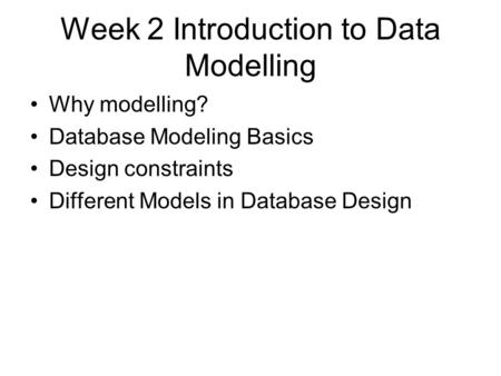 Week 2 Introduction to Data Modelling Why modelling? Database Modeling Basics Design constraints Different Models in Database Design.