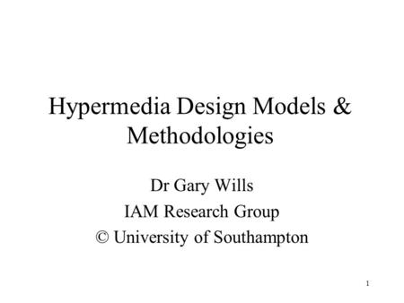1 Hypermedia Design Models & Methodologies Dr Gary Wills IAM Research Group © University of Southampton.