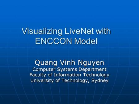 Visualizing LiveNet with ENCCON Model Quang Vinh Nguyen Computer Systems Department Faculty of Information Technology University of Technology, Sydney.