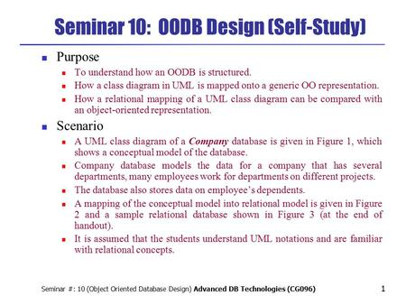 Seminar #: 10 (Object Oriented Database Design) Advanced DB Technologies (CG096) 1 Purpose To understand how an OODB is structured. How a class diagram.