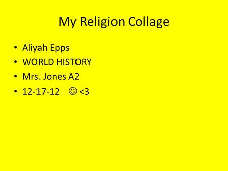 My Religion Collage Aliyah Epps WORLD HISTORY Mrs. Jones A2 12-17-12 <3.