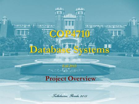 Tallahassee, Florida, 2015 COP4710 Database Systems Project Overview Fall 2015.
