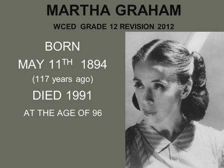 MARTHA GRAHAM WCED GRADE 12 REVISION 2012 BORN MAY 11 TH 1894 (117 years ago) DIED 1991 AT THE AGE OF 96.