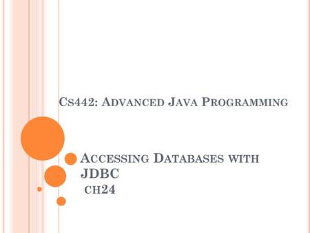 A CCESSING D ATABASES WITH JDBC CH 24 C S 442: A DVANCED J AVA P ROGRAMMING.
