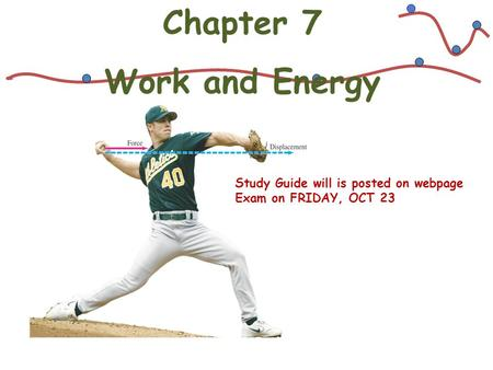 Chapter 7 Work and Energy Study Guide will is posted on webpage Exam on FRIDAY, OCT 23.