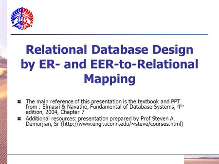 Relational Database Design by ER- and EER-to-Relational Mapping The main reference of this presentation is the textbook and PPT from : Elmasri & Navathe,
