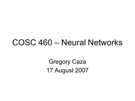 COSC 460 – Neural Networks Gregory Caza 17 August 2007.