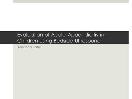 Evaluation of Acute Appendicitis in Children using Bedside Ultrasound Amanda Bates.
