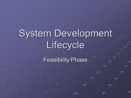 System Development Lifecycle Feasibility Phase. Learning Objectives Discuss the process, nature and purpose of a feasibility study.
