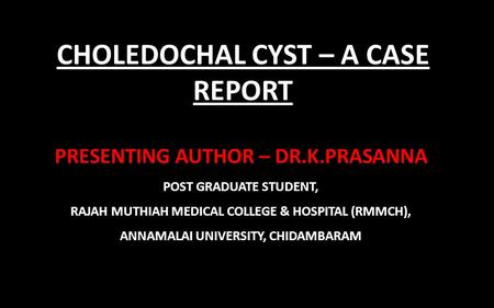 CHOLEDOCHAL CYST – A CASE REPORT PRESENTING AUTHOR – DR.K.PRASANNA POST GRADUATE STUDENT, RAJAH MUTHIAH MEDICAL COLLEGE & HOSPITAL (RMMCH), ANNAMALAI UNIVERSITY,
