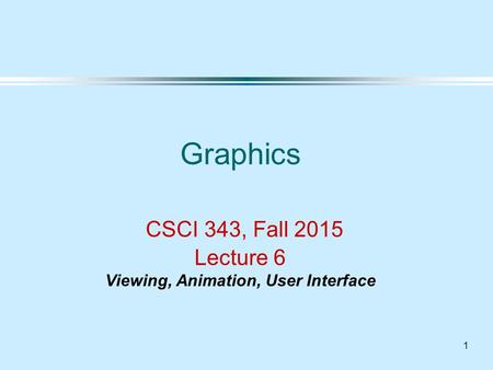 1 Graphics CSCI 343, Fall 2015 Lecture 6 Viewing, Animation, User Interface.