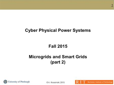 1 © A. Kwasinski, 2015 Cyber Physical <strong>Power</strong> Systems Fall 2015 Microgrids and Smart Grids (part 2)