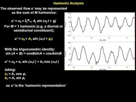 Harmonic Analysis The observed flow u' may be represented as the sum of M harmonics: u' = u 0 + Σ j M =1 A j sin (  j t +  j ) For M = 1 harmonic (e.g.