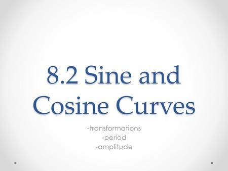 8.2 Sine and Cosine Curves -transformations -period -amplitude.