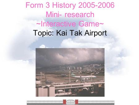 Form 3 History 2005-2006 Mini- research ~Interactive Game~ Topic: Kai Tak Airport.