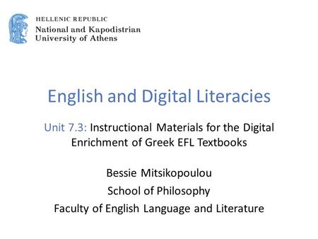 English and Digital Literacies Unit 7.3: Instructional Materials for the Digital Enrichment of Greek EFL Textbooks Bessie Mitsikopoulou School of Philosophy.