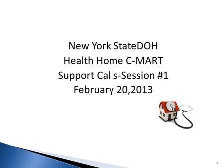 New York StateDOH Health Home C-MART Support Calls-Session #1 February 20,2013 1.