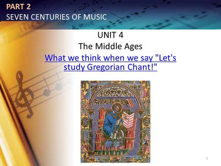 PART 2 SEVEN CENTURIES OF MUSIC UNIT 4 The Middle Ages What we think when we say Let's study Gregorian Chant! 1.