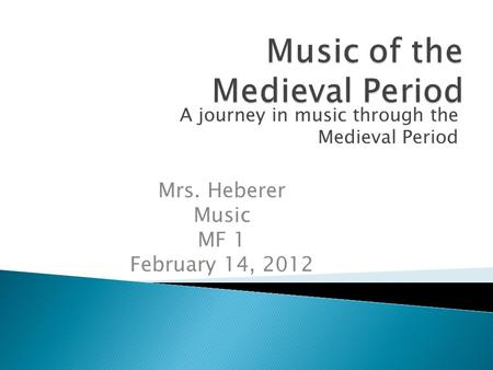 A journey in music through the Medieval Period Mrs. Heberer Music MF 1 February 14, 2012.