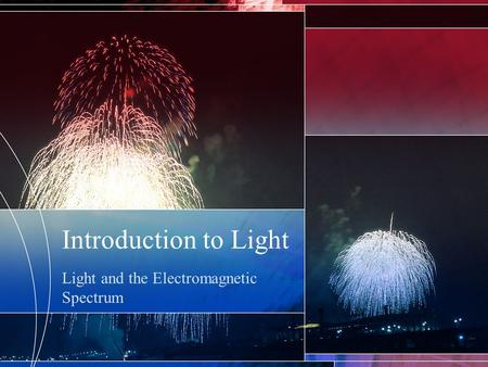 Introduction to Light Light and the Electromagnetic Spectrum.