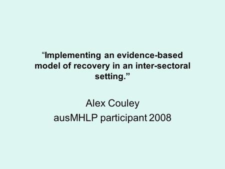 """Implementing an evidence-based model of recovery in an inter-sectoral setting."" Alex Couley ausMHLP participant 2008."