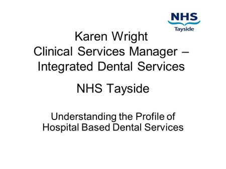 Karen Wright Clinical Services Manager – Integrated Dental Services NHS Tayside Understanding the Profile of Hospital Based Dental Services.