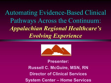 Automating Evidence-Based Clinical Pathways Across the Continuum: Appalachian Regional Healthcare's Evolving Experience Presenter: Russell C. McGuire,