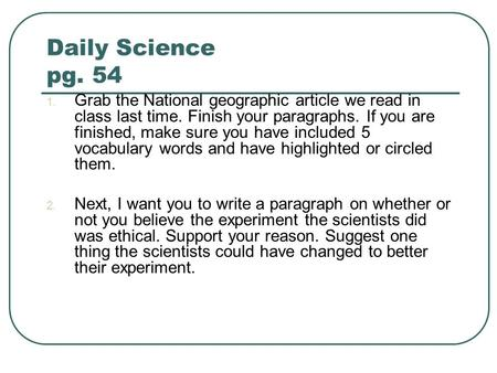 Daily Science pg. 54 1. Grab the National geographic article we read in class last time. Finish your paragraphs. If you are finished, make sure you have.