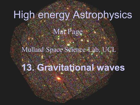 High energy Astrophysics Mat Page Mullard Space Science Lab, UCL 13. Gravitational waves.