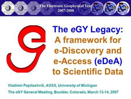 The eGY Legacy: A framework for e-Discovery and e-Access (eDeA) to Scientific Data Vladimir Papitashvili, AOSS, University of Michigan The eGY General.
