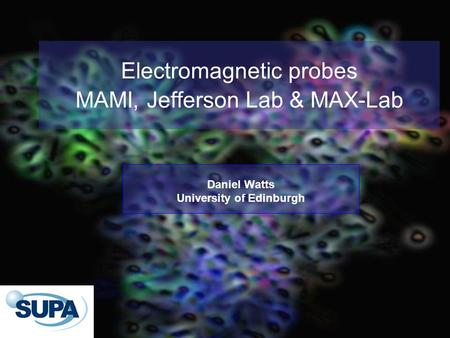 Electromagnetic probes MAMI, Jefferson Lab & MAX-Lab Daniel Watts University of Edinburgh.