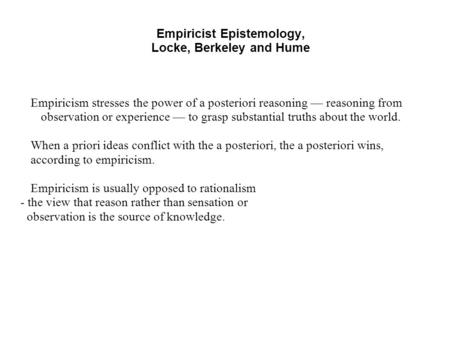 Empiricist Epistemology, Locke, Berkeley and Hume Empiricism stresses the power of a posteriori reasoning — reasoning from observation or experience —