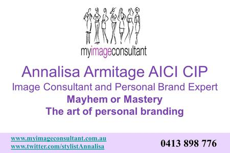 Annalisa Armitage AICI CIP Image Consultant and Personal Brand Expert Mayhem or Mastery The art of personal branding www.myimageconsultant.com.au www.twitter.com/stylistAnnalisa.