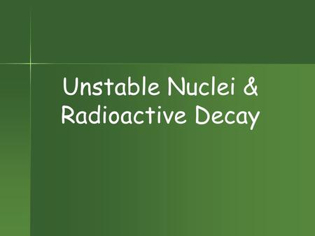 Unstable Nuclei & Radioactive Decay Radioactivity Nucleus of an element spontaneously emits subatomic particles & electromagnetic waves. Nucleus of an.