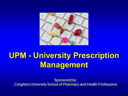 UPM - University Prescription Management Sponsored by: Creighton University School of Pharmacy and Health Professions.