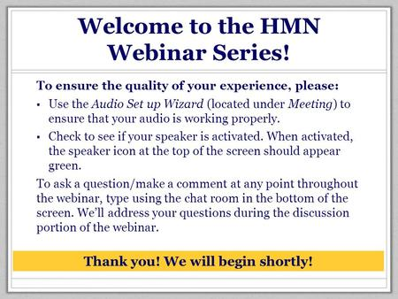 Welcome to the HMN Webinar Series! To ensure the quality of your experience, please: ▪ Use the Audio Set up Wizard (located under Meeting) to ensure that.
