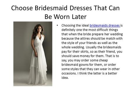 Choose Bridesmaid Dresses That Can Be Worn Later Choosing the ideal bridesmaids dresses is definitely one the most difficult things that when the bride.